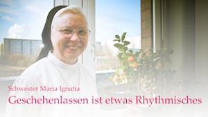 Schwester Maria Ignatia: Geschehenlassen ist etwas rhythmisches